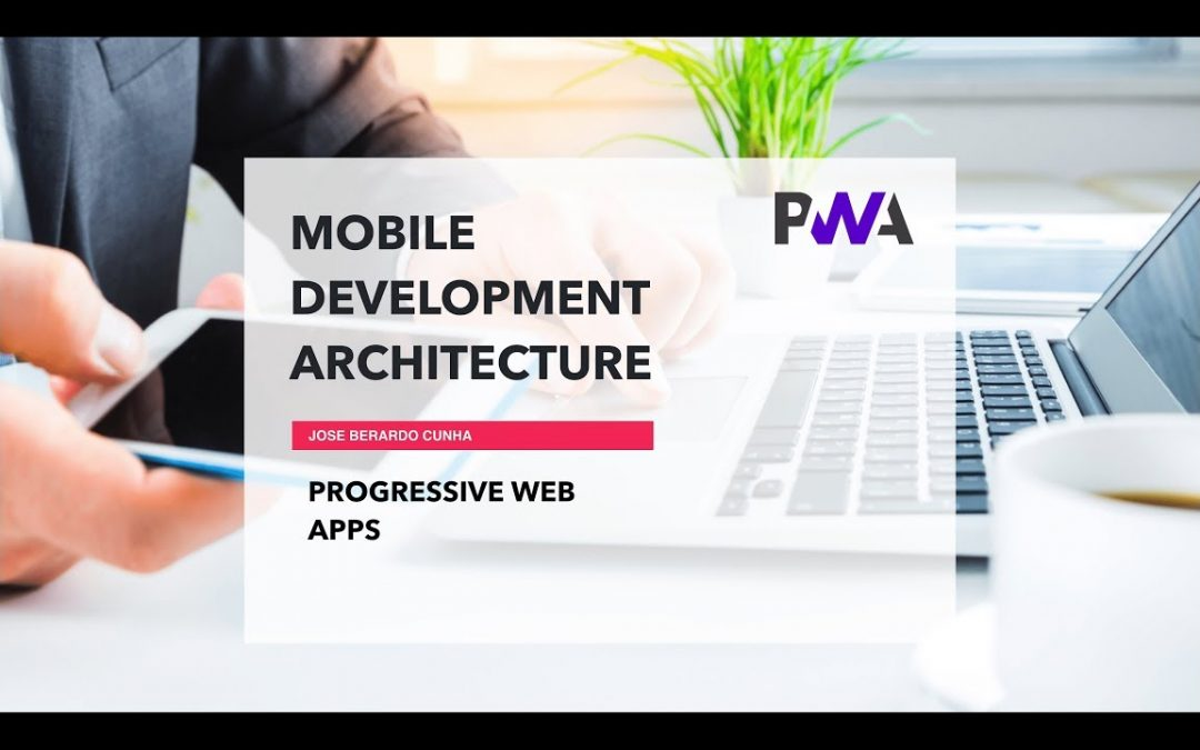 Mobile Development Architecture Part 4 – Progressive Web Apps