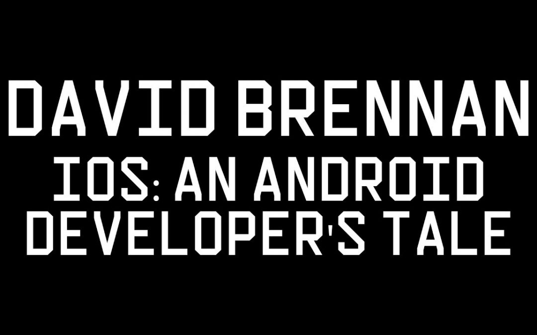 Mobile Development Meetup: David Brennan – 'IOS: An Android Developer's Tale'